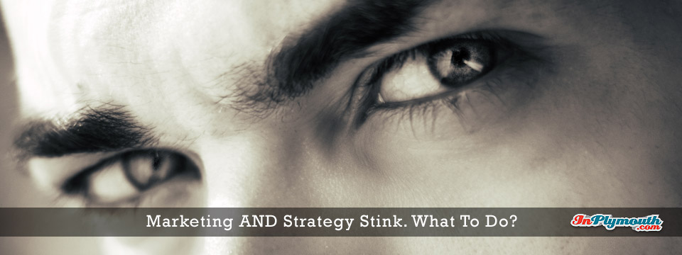 Marketing AND Strategy Stink – What To Do?